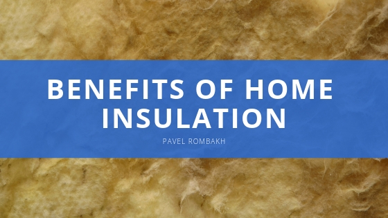 Benefits of Home Insulation with Pavel Rombakh