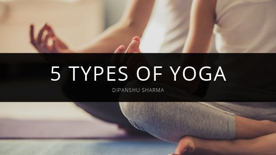 Dipanshu Sharma - 5 Types of Yoga