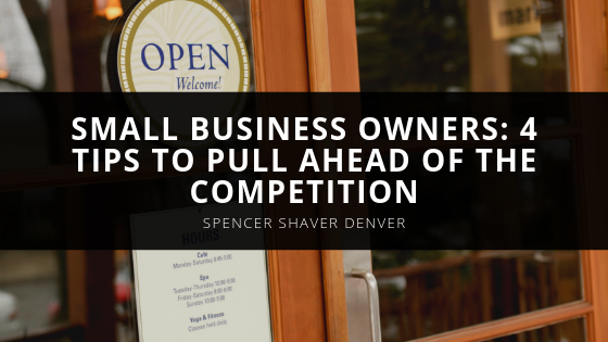 Spencer Shaver Denver Psst Small Business Owners Use These Tips to Pull Ahead of the Competition