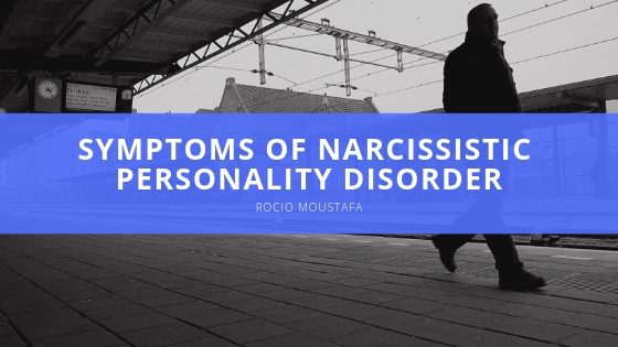 Rocio Moustafa Symptoms of Narcissistic Personality Disorder