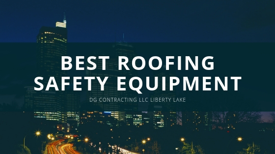 DG Contracting LLC Liberty Lake Best Roofing Safety Equipment