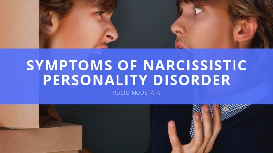 Rocio Moustafa Explores Common Symptoms of Narcissistic Personality Disorder