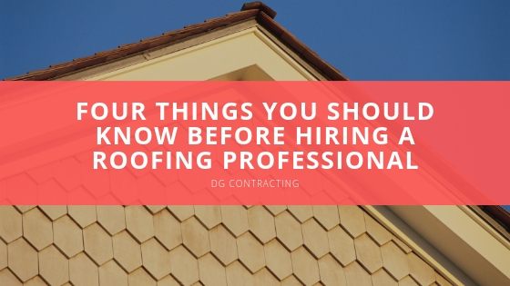 DG Contracting: Four Things You Should Know Before Hiring a Roofing Professional