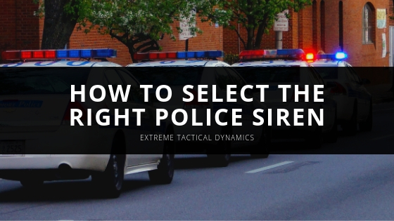 EXTREME TACTICAL DYNAMICS EXPLAINS HOW TO SELECT THE RIGHT POLICE SIREN