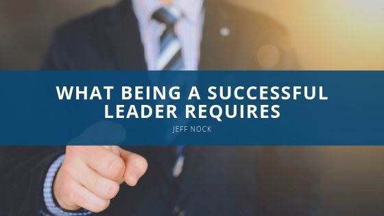 Jeff Nock, Business Executive Describes What Being a Successful Leader Requires