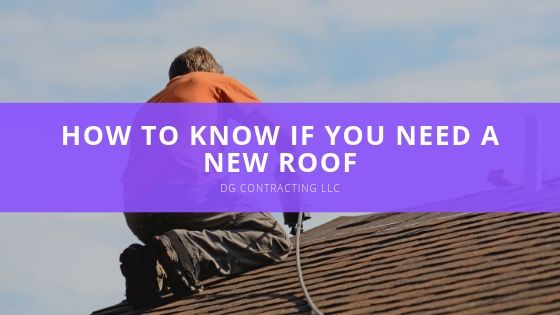 DG Contracting LLC, Sheds Light on How to Know if you Need a New Roof