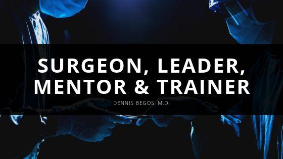 Dennis Begos M D Surgeon Leader Mentor Trainer