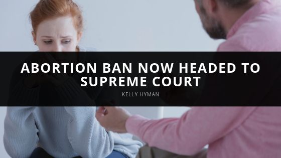 Kelly Hyman Abortion Ban Now Headed to Supreme Court