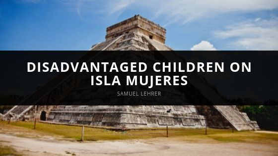 Samuel Lehrer Shares How the Little Yellow School House Assists Disadvantaged Children on Isla Mujeres