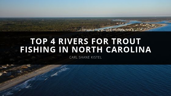 Carl Shane Kistel Top Rivers for Trout Fishing in North Carolina