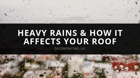 Heavy Rains & How it Affects your Roof: DG Contracting, LLC