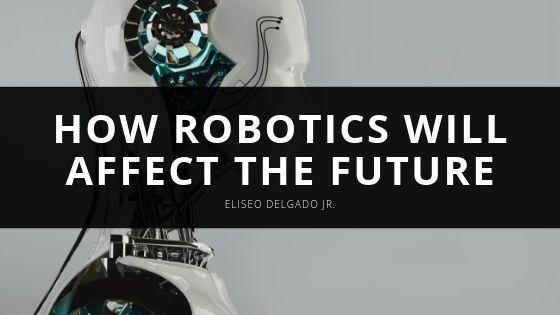 Eliseo Delgado Jr How Robotics Will Affect the Future