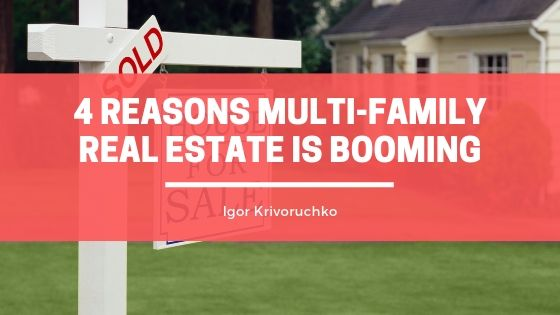 Igor Krivoruchko Discusses 4 Reasons Multi-family Real Estate is Booming
