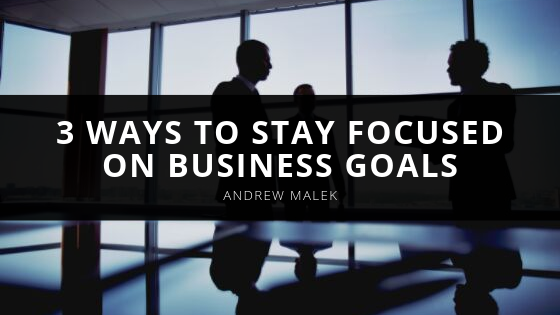 3 Ways to Stay Focused on Business Goals Andrew Malek