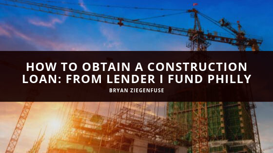 How to Obtain a Construction Loan: Bryan Ziegenfuse Shares Expertise from Lender I Fund Philly