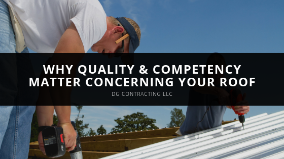 DG Contracting: Why Quality & Competency Matter Concerning Your Roof