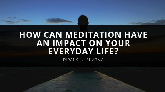 How Can Meditation Have an Impact On Your Everyday Life? Dipanshu Sharma Shares Insight