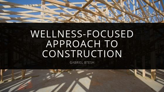Gabriel Btesh Wellness focused Approach to Construction