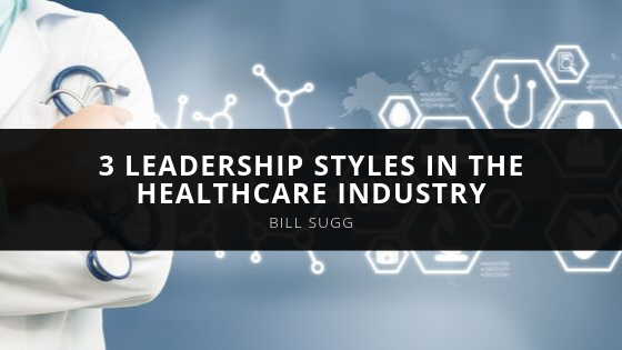 3 Leadership Styles in the Healthcare Industry by Bill Sugg