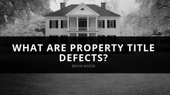 What Are Property Title Defects? Title and Real Estate Closing Expert Bryan Nazor Gives the Scoop