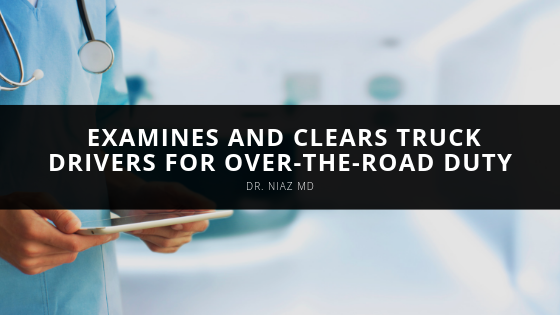 Dr. Niaz MD Examines and Clears Truck Drivers for Over-the-Road Duty