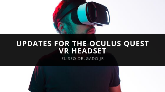 Eliseo Delgado Jr. Discusses the Recently Announced Updates for the Oculus Quest VR Headset