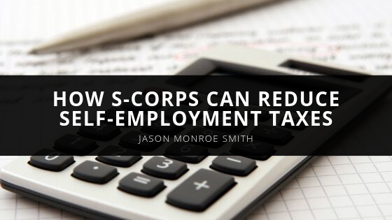 Certified Public Accountant, Jason Monroe Smith, Discusses How S-Corps Can Reduce Self-Employment Taxes