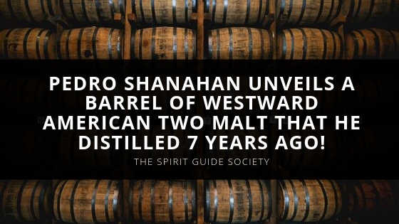 Pedro Shanahan, Host of The Spirit Guide Society, Unveils a Barrel of Westward American Two Malt That He Distilled 7 Years Ago!