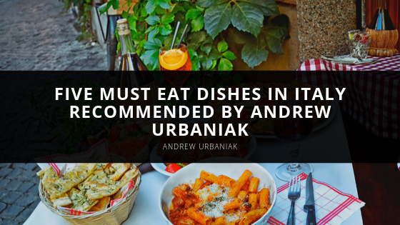 Five Must Eat Dishes in Italy Recommended by Andrew Urbaniak