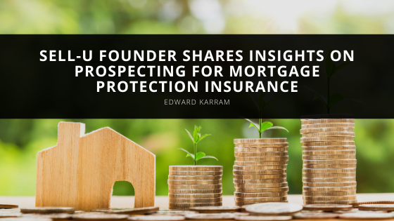 SELL-U Founder, Edward Karram, Shares Insights on Prospecting For Mortgage Protection Insurance
