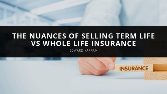 Businessman Edward Karram Talks About The Nuances of Selling Term Life vs Whole Life Insurance