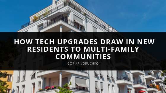 Igor Krivoruchko Explains How Tech Upgrades Draw in New Residents to Multi-Family Communities