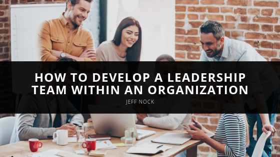 Jeff Nock Outlines How to Develop a Leadership Team Within an Organization