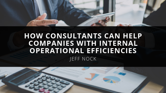 Jeff Nock Explains How Consultants Can Help Companies with Internal Operational Efficiencies