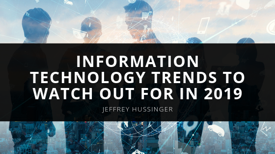 Jeffrey J. Hussinger Discusses Information Technology Trends to Watch Out for in 2019