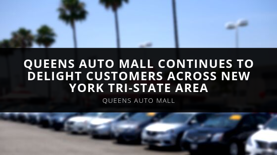 Queens Auto Mall Continues to Delight Customers Across New York Tri-State Area