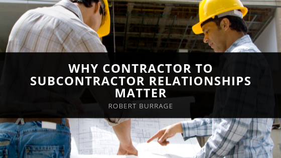 Robert Burrage Explains Why Contractor to Subcontractor Relationships Matter