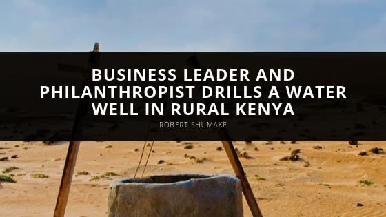 Business Leader and Philanthropist Robert Shumake Drills a Water Well in Rural Kenya