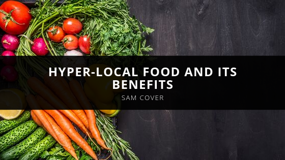 Sam Cover Explains Hyper-Local Food and Its Benefits
