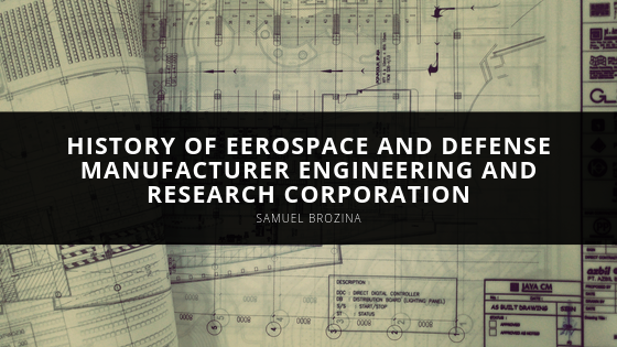 Samuel Brozina Looks Back on History of Eerospace and Defense Manufacturer Engineering and Research Corporation