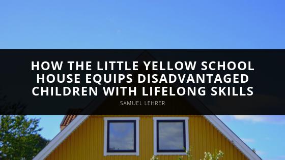 Samuel Lehrer Explains How the Little Yellow School House Equips Disadvantaged Children with Lifelong Skills
