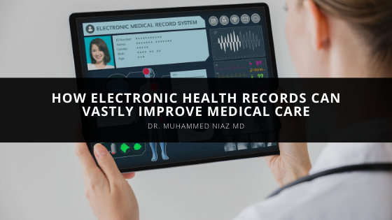 Dr. Muhammed Niaz MD Explains How Electronic Health Records Can Vastly Improve Medical Care