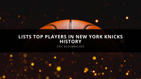 Eric Buschbacher Lists Top Players in New York Knicks History
