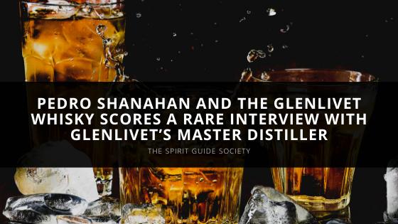 The Spirit Guide Society's Pedro Shanahan and The Glenlivet Whisky Scores a Rare Interview with Glenlivet's Master Distiller