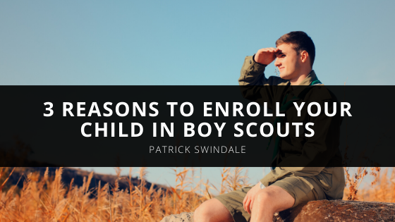 Reasons to Enroll Your Child in Boy Scouts According to Patrick Swindale