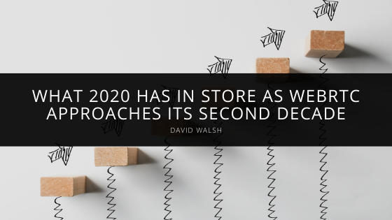 David Walsh Considers What 2020 has in Store as WebRTC Approaches Its Second Decade