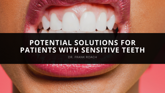 Dr. Frank Roach Discusses Potential Solutions for Patients with Sensitive Teeth