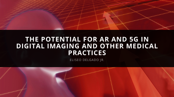 Eliseo Delgado Jr. Discusses the Potential for AR and 5G in Digital Imaging and Other Medical Practices