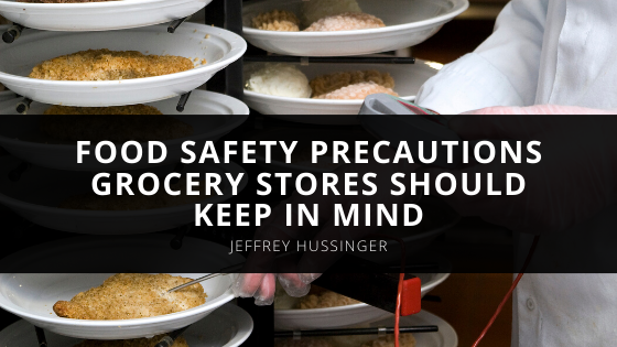 Jeffrey Hussinger Explains Food Safety Precautions Grocery Stores Should Keep in Mind