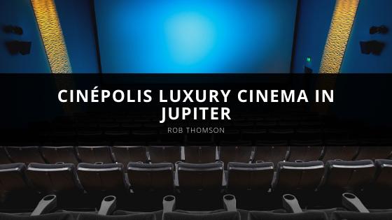 Rob Thomson Explores Cinépolis Luxury Cinema in Jupiter
